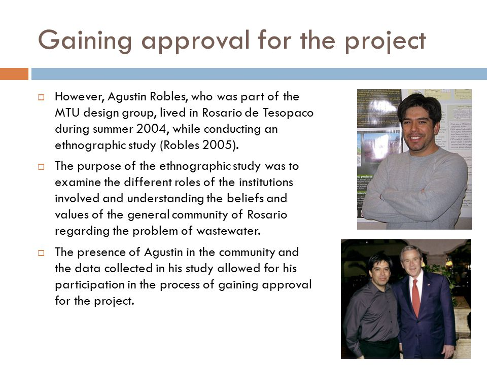 Gaining approval for the project  However, Agustin Robles, who was part of the MTU design group, lived in Rosario de Tesopaco during summer 2004, while conducting an ethnographic study (Robles 2005).