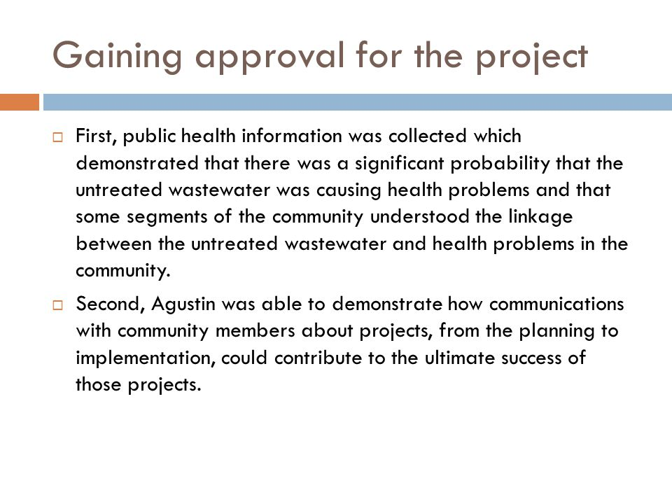 Gaining approval for the project  First, public health information was collected which demonstrated that there was a significant probability that the untreated wastewater was causing health problems and that some segments of the community understood the linkage between the untreated wastewater and health problems in the community.