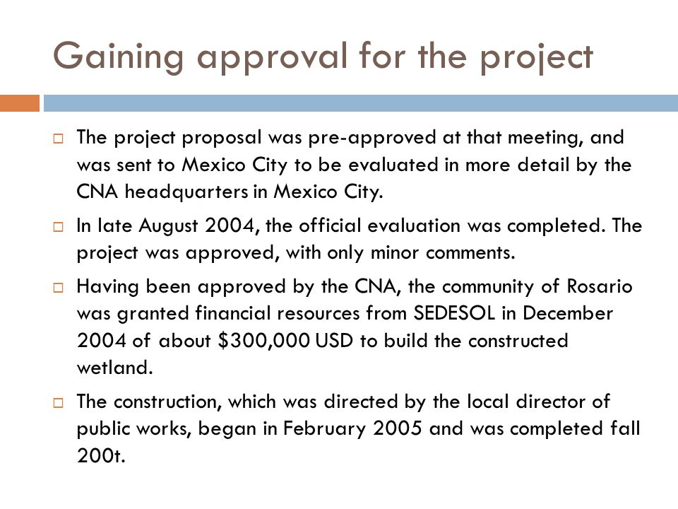 Gaining approval for the project  The project proposal was pre-approved at that meeting, and was sent to Mexico City to be evaluated in more detail b