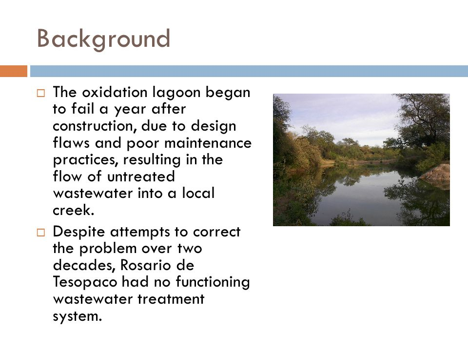 Background  The oxidation lagoon began to fail a year after construction, due to design flaws and poor maintenance practices, resulting in the flow o
