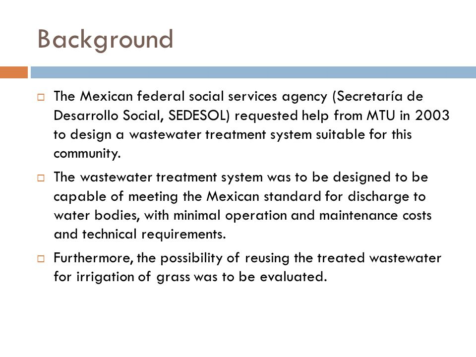 Background  The Mexican federal social services agency (Secretaría de Desarrollo Social, SEDESOL) requested help from MTU in 2003 to design a wastewater treatment system suitable for this community.