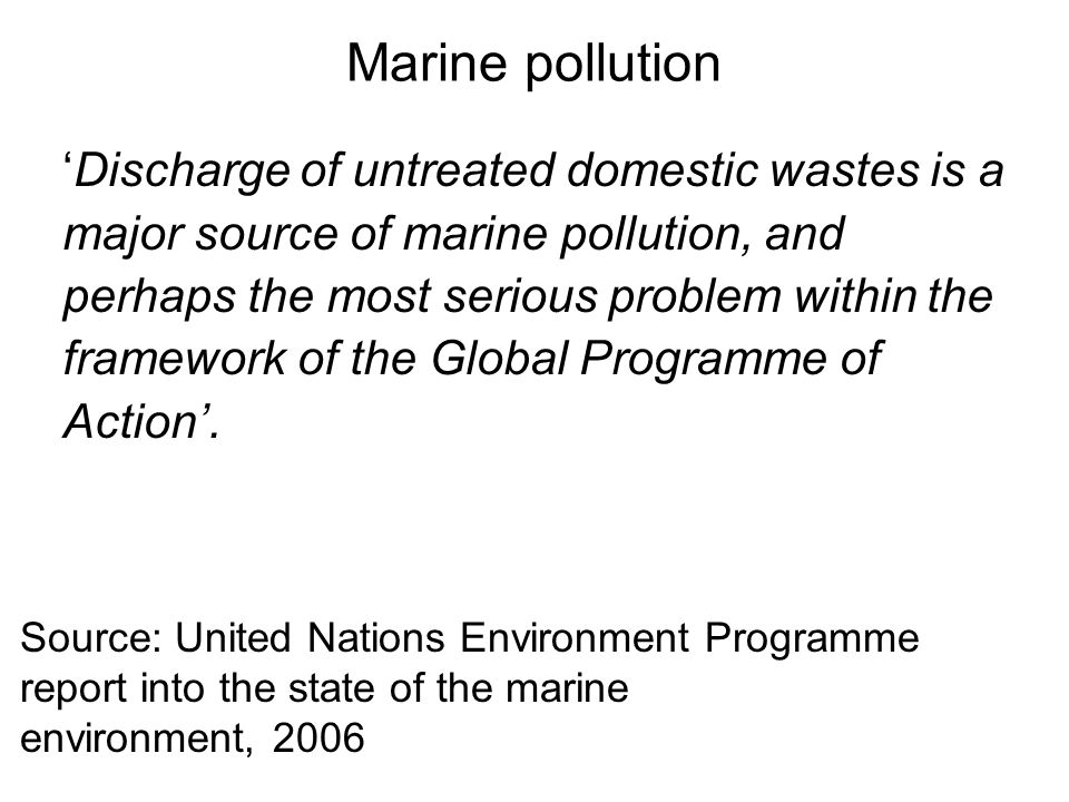 Marine pollution 'Discharge of untreated domestic wastes is a major source of marine pollution, and perhaps the most serious problem within the framework of the Global Programme of Action'.