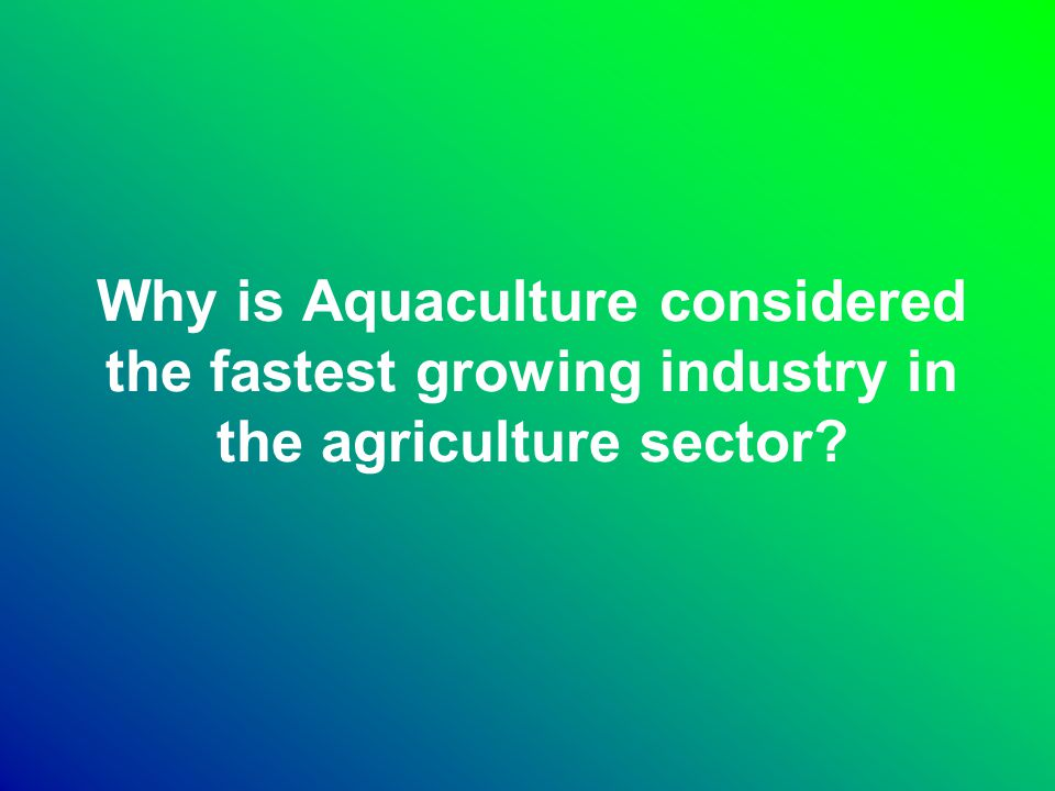 Why is Aquaculture considered the fastest growing industry in the agriculture sector