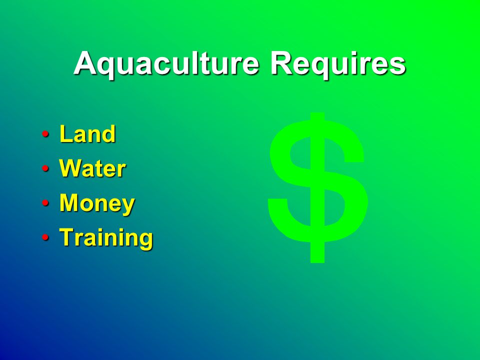 Aquaculture Requires LandLand WaterWater MoneyMoney TrainingTraining