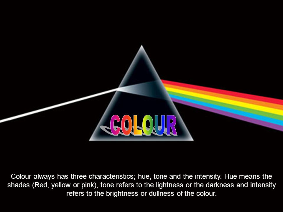 Colour always has three characteristics; hue, tone and the intensity.
