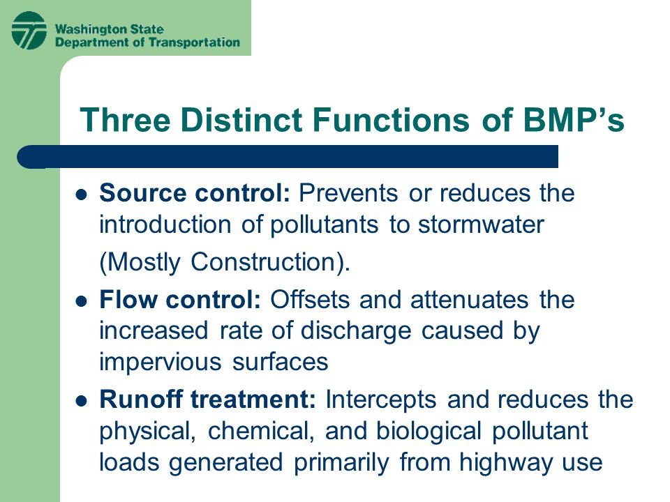 Three Distinct Functions of BMP's Source control: Prevents or reduces the introduction of pollutants to stormwater (Mostly Construction).