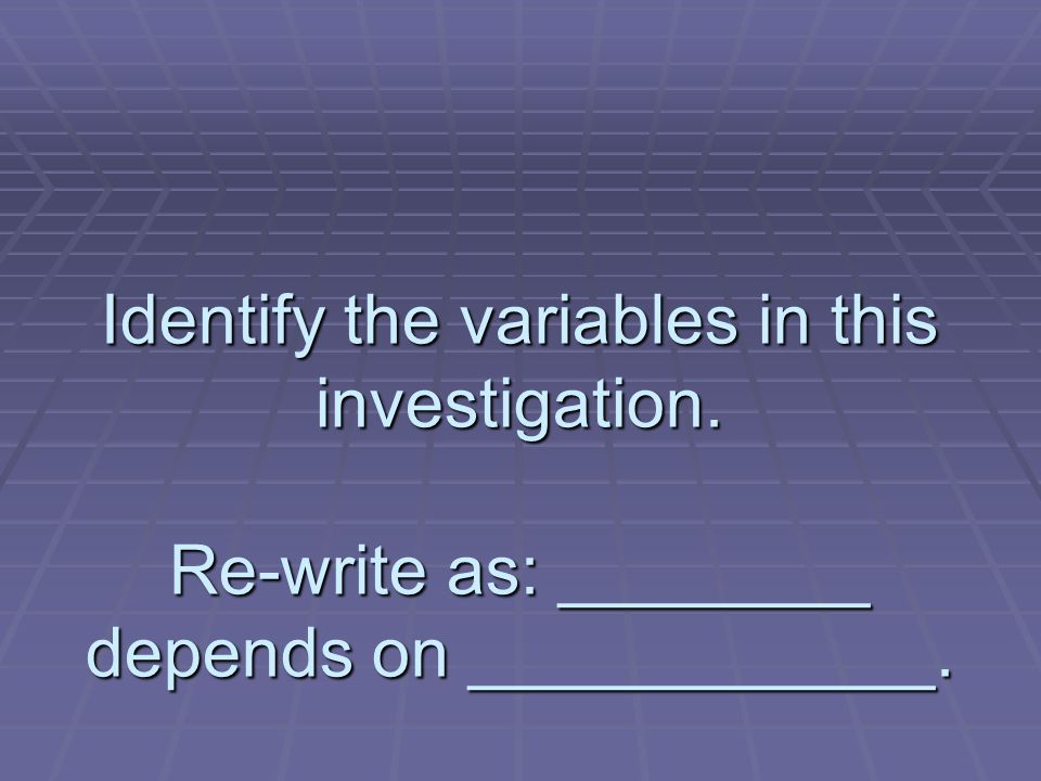 Identify the variables in this investigation. Re-write as: ________ depends on ____________.