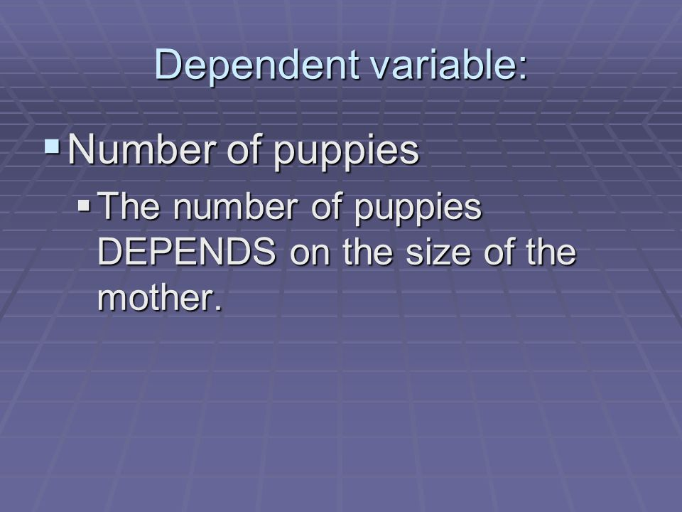 Dependent variable:  Number of puppies  The number of puppies DEPENDS on the size of the mother.