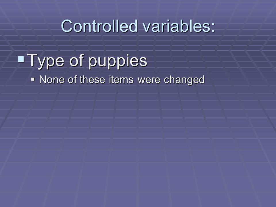 Controlled variables:  Type of puppies  None of these items were changed