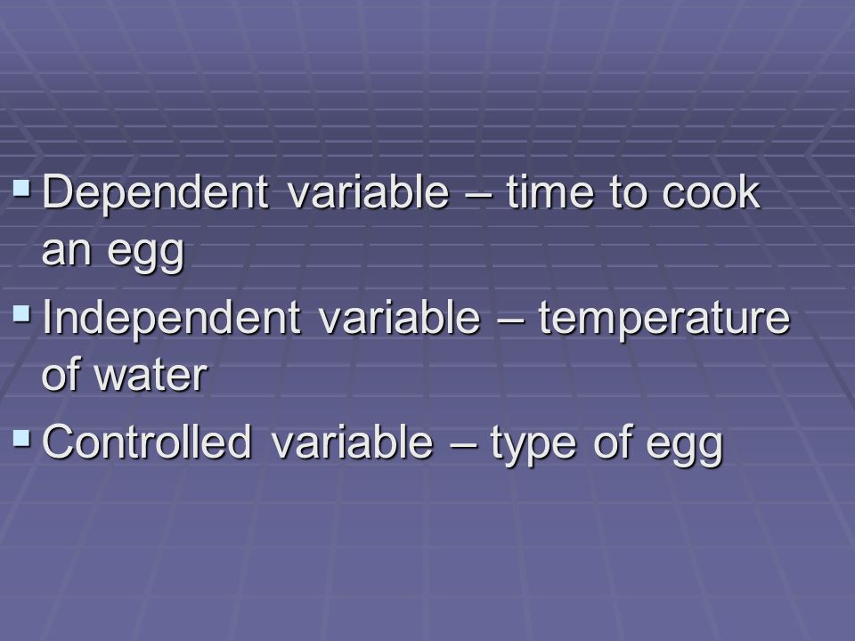  Dependent variable – time to cook an egg  Independent variable – temperature of water  Controlled variable – type of egg