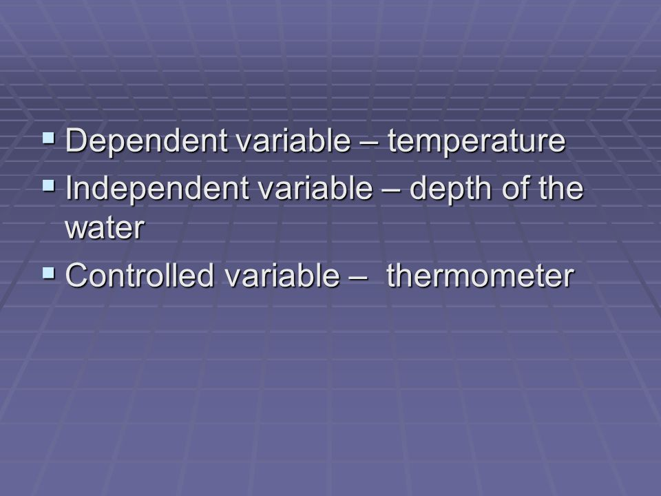  Dependent variable – temperature  Independent variable – depth of the water  Controlled variable – thermometer