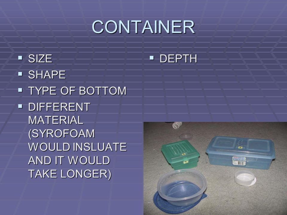 CONTAINER  SIZE  SHAPE  TYPE OF BOTTOM  DIFFERENT MATERIAL (SYROFOAM WOULD INSLUATE AND IT WOULD TAKE LONGER)  DEPTH