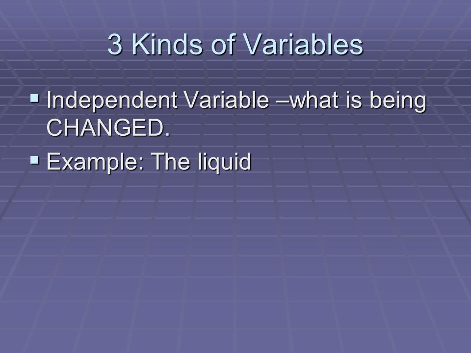 3 Kinds of Variables  Controlled Variable – a variable that is not changed  Also called constants  Controlled variables stay the same in the investigation