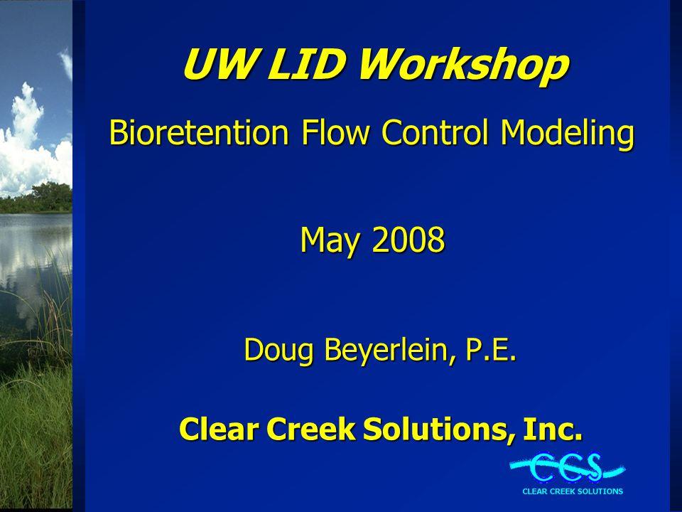 UW LID Workshop Bioretention Flow Control Modeling May 2008 Doug Beyerlein, P.E. Clear Creek Solutions, Inc.