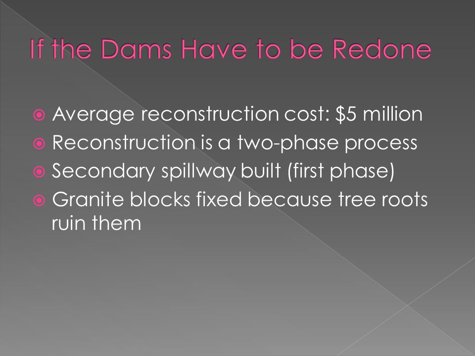  Average reconstruction cost: $5 million  Reconstruction is a two-phase process  Secondary spillway built (first phase)  Granite blocks fixed because tree roots ruin them