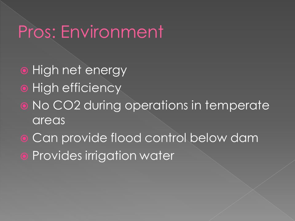  High net energy  High efficiency  No CO2 during operations in temperate areas  Can provide flood control below dam  Provides irrigation water