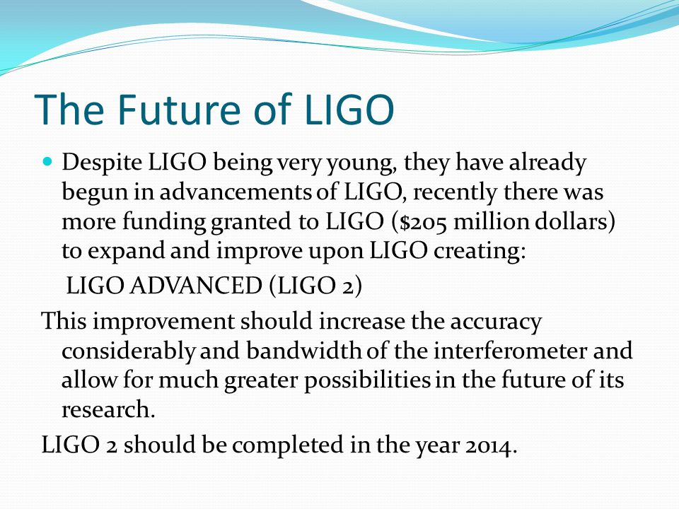 The Future of LIGO Despite LIGO being very young, they have already begun in advancements of LIGO, recently there was more funding granted to LIGO ($205 million dollars) to expand and improve upon LIGO creating: LIGO ADVANCED (LIGO 2) This improvement should increase the accuracy considerably and bandwidth of the interferometer and allow for much greater possibilities in the future of its research.