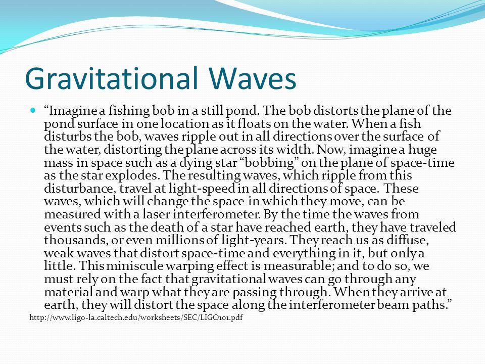 Gravitational Waves Imagine a fishing bob in a still pond.