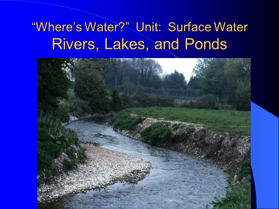 Where's Water Unit: Surface Water Rivers, Lakes, and Ponds