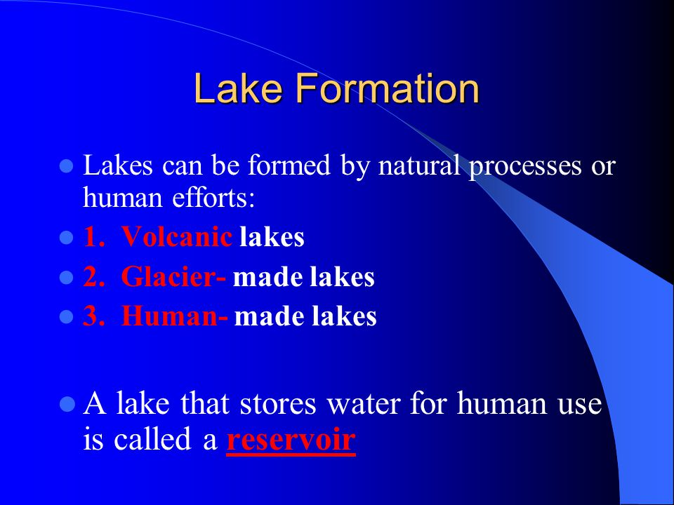 Lake Formation Lakes can be formed by natural processes or human efforts: 1.