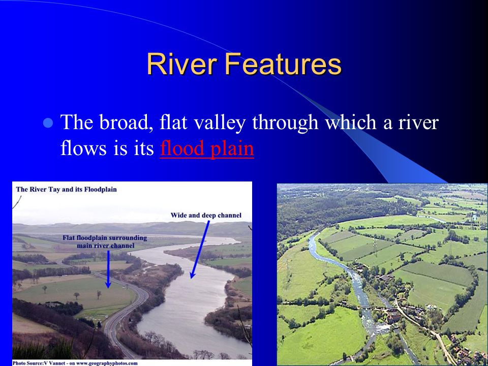 River Features The broad, flat valley through which a river flows is its flood plain