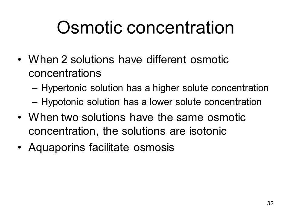 32 Osmotic concentration When 2 solutions have different osmotic concentrations –Hypertonic solution has a higher solute concentration –Hypotonic solu