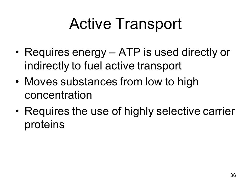 36 Active Transport Requires energy – ATP is used directly or indirectly to fuel active transport Moves substances from low to high concentration Requ