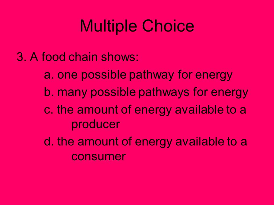 Multiple Choice 3.A food chain shows: a. one possible pathway for energy b.