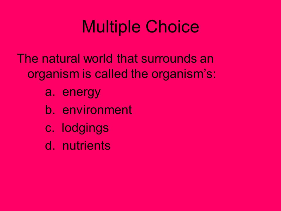 Multiple Choice The natural world that surrounds an organism is called the organism's: a.