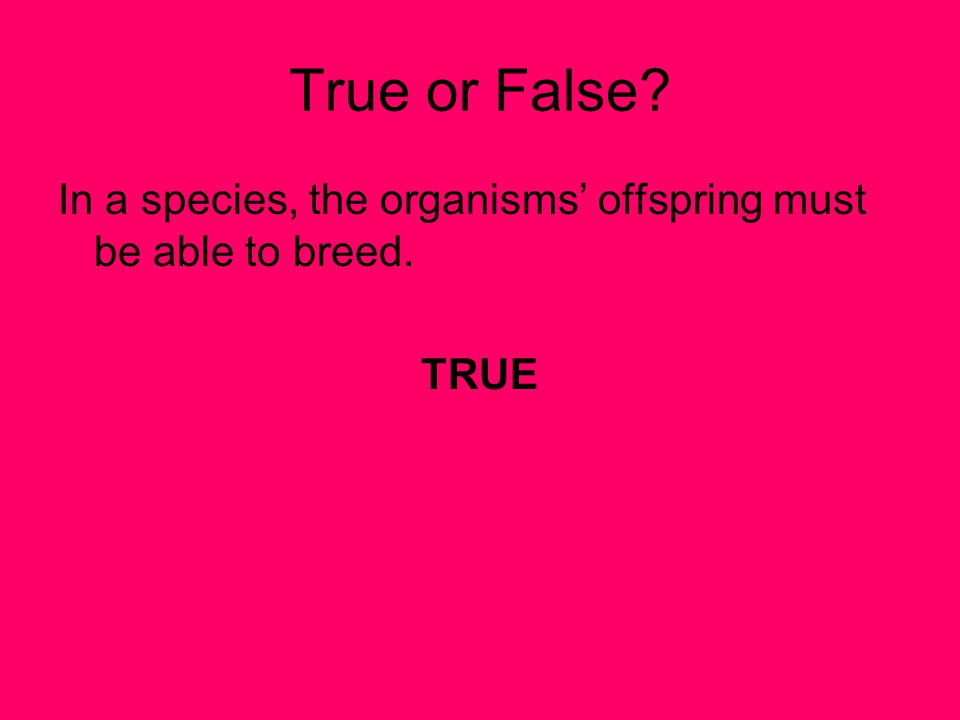 True or False? In a species, the organisms' offspring must be able to breed. TRUE