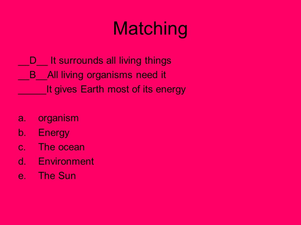 Matching __D__ It surrounds all living things __B__All living organisms need it _____It gives Earth most of its energy a.organism b.Energy c.The ocean d.Environment e.The Sun