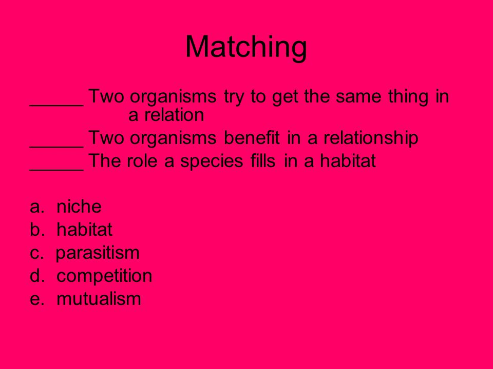 Matching _____ Two organisms try to get the same thing in a relation _____ Two organisms benefit in a relationship _____ The role a species fills in a habitat a.