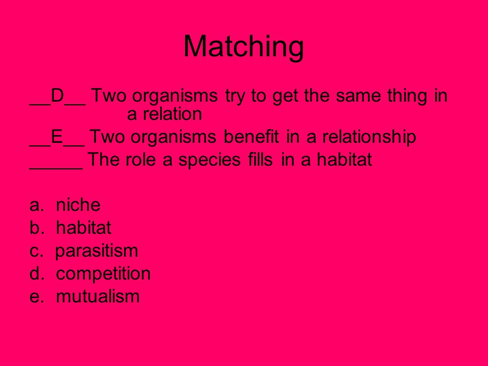 Matching __D__ Two organisms try to get the same thing in a relation __E__ Two organisms benefit in a relationship _____ The role a species fills in a habitat a.