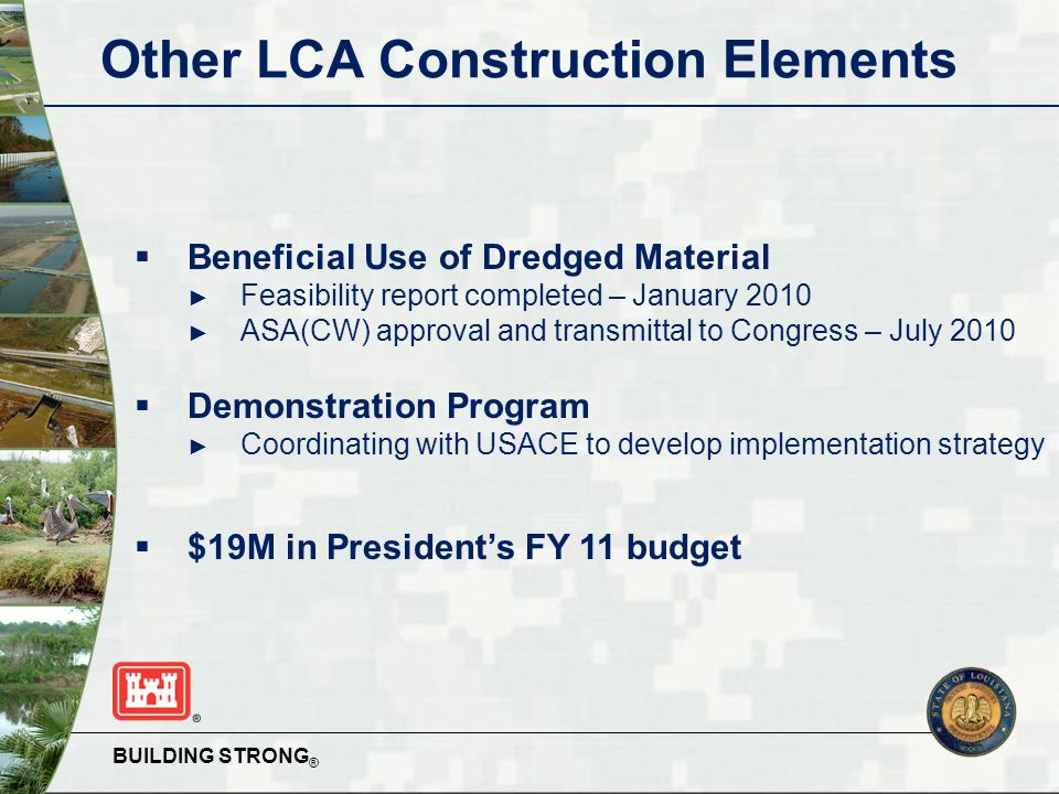 BUILDING STRONG ® Other LCA Construction Elements  Beneficial Use of Dredged Material ► Feasibility report completed – January 2010 ► ASA(CW) approval and transmittal to Congress – July 2010  Demonstration Program ► Coordinating with USACE to develop implementation strategy  $19M in President's FY 11 budget