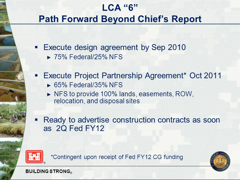 BUILDING STRONG ®  Execute design agreement by Sep 2010 ► 75% Federal/25% NFS  Execute Project Partnership Agreement* Oct 2011 ► 65% Federal/35% NFS ► NFS to provide 100% lands, easements, ROW, relocation, and disposal sites  Ready to advertise construction contracts as soon as 2Q Fed FY12 *Contingent upon receipt of Fed FY12 CG funding LCA 6 Path Forward Beyond Chief's Report