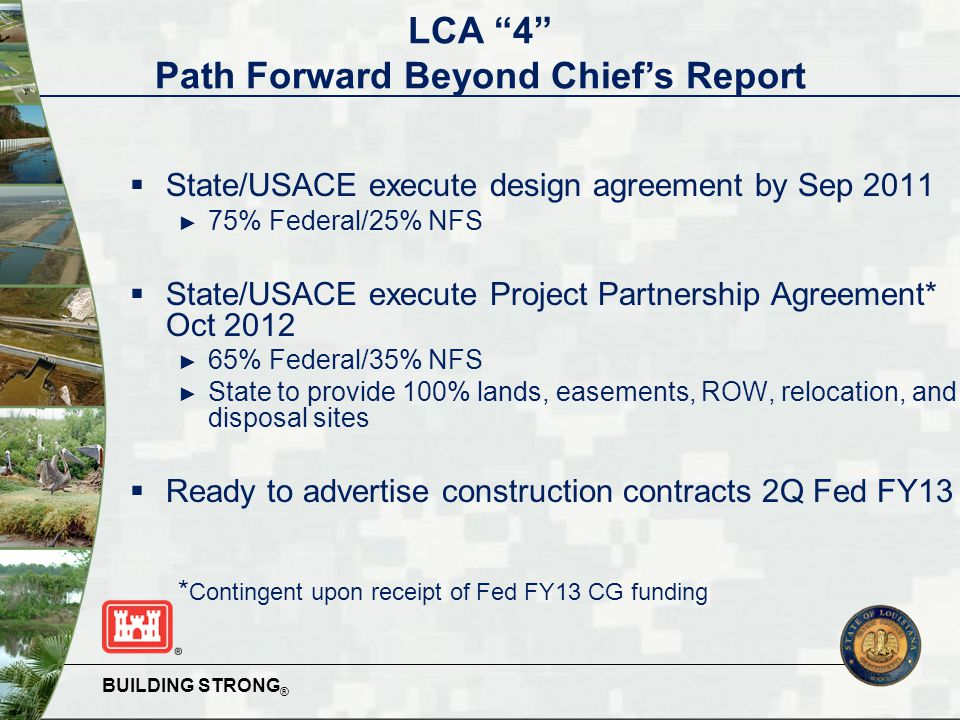 BUILDING STRONG ®  State/USACE execute design agreement by Sep 2011 ► 75% Federal/25% NFS  State/USACE execute Project Partnership Agreement* Oct 2012 ► 65% Federal/35% NFS ► State to provide 100% lands, easements, ROW, relocation, and disposal sites  Ready to advertise construction contracts 2Q Fed FY13 * Contingent upon receipt of Fed FY13 CG funding LCA 4 Path Forward Beyond Chief's Report