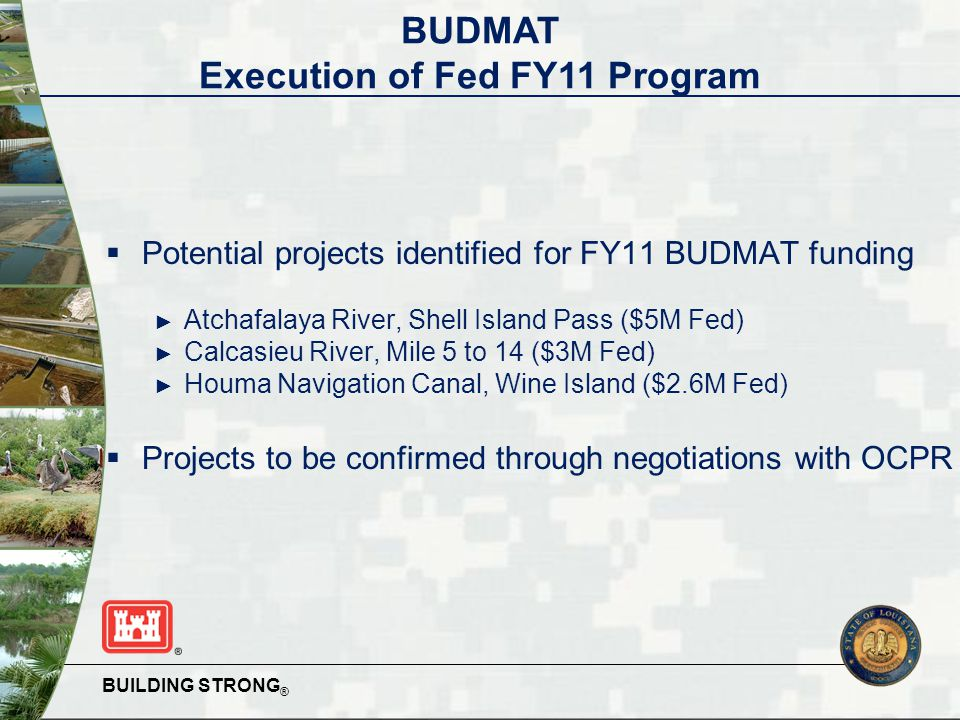 BUILDING STRONG ®  Potential projects identified for FY11 BUDMAT funding ► Atchafalaya River, Shell Island Pass ($5M Fed) ► Calcasieu River, Mile 5 to 14 ($3M Fed) ► Houma Navigation Canal, Wine Island ($2.6M Fed)  Projects to be confirmed through negotiations with OCPR BUDMAT Execution of Fed FY11 Program