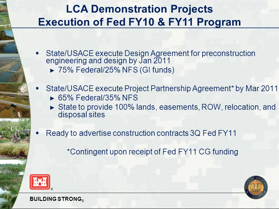 BUILDING STRONG ®  State/USACE execute Design Agreement for preconstruction engineering and design by Jan 2011 ► 75% Federal/25% NFS (GI funds)  State/USACE execute Project Partnership Agreement* by Mar 2011 ► 65% Federal/35% NFS ► State to provide 100% lands, easements, ROW, relocation, and disposal sites  Ready to advertise construction contracts 3Q Fed FY11 *Contingent upon receipt of Fed FY11 CG funding LCA Demonstration Projects Execution of Fed FY10 & FY11 Program