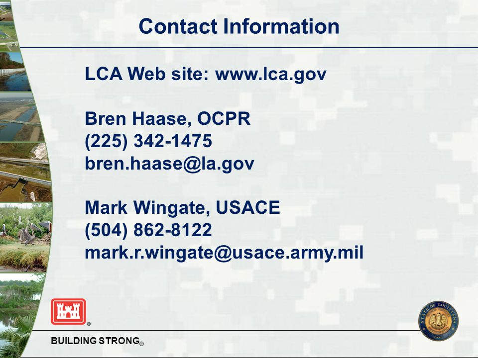 BUILDING STRONG ® Contact Information LCA Web site: www.lca.gov Bren Haase, OCPR (225) 342-1475 bren.haase@la.gov Mark Wingate, USACE (504) 862-8122 mark.r.wingate@usace.army.mil