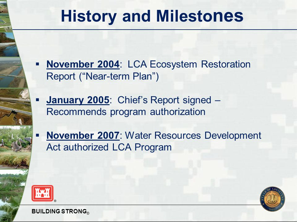 BUILDING STRONG ® History and Milesto nes  November 2004: LCA Ecosystem Restoration Report ( Near-term Plan )  January 2005: Chief's Report signed – Recommends program authorization  November 2007: Water Resources Development Act authorized LCA Program