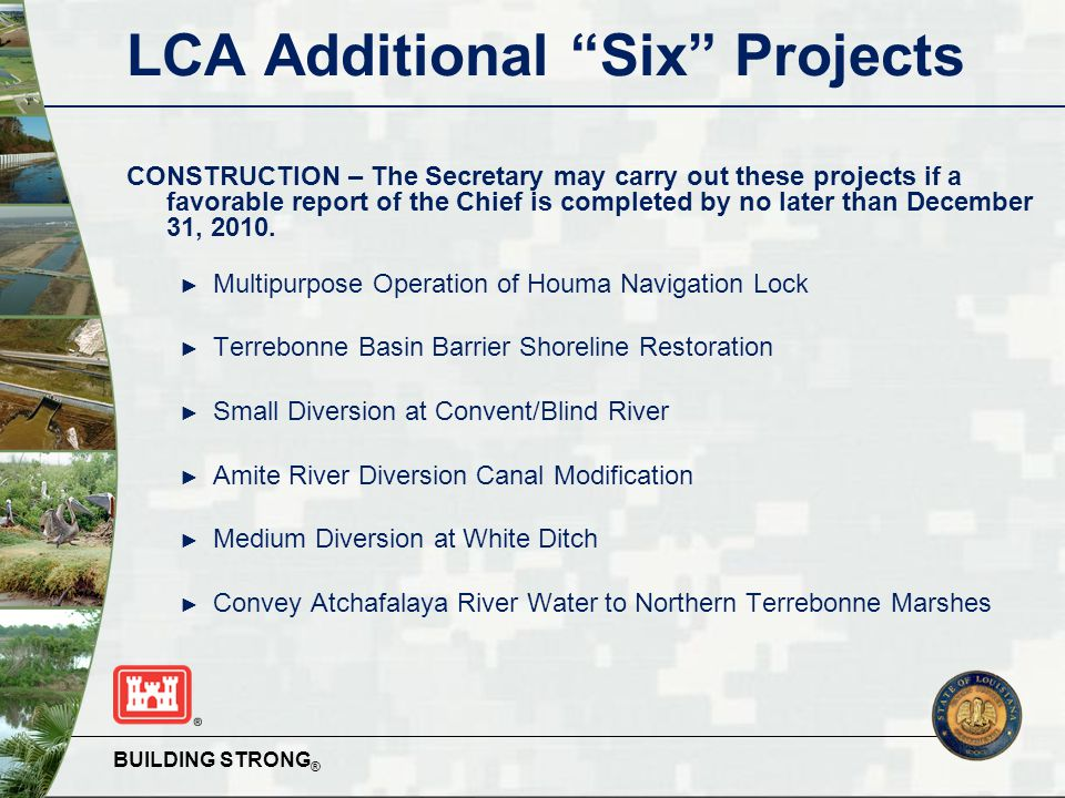 BUILDING STRONG ® LCA Additional Six Projects  State-led projects ► Amite River Diversion Canal Modification ► Small Diversion at Convent/Blind River ► Terrebonne Basin Barrier Shoreline Restoration  USACE-led projects ► Convey Atchafalaya River Water to Northern Terrebonne Marshes ► Multi-purpose Operation of Houma Navigation Lock ► Medium Diversion at White Ditch