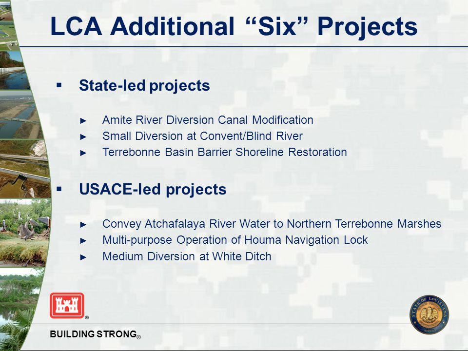 BUILDING STRONG ® LCA Additional Six Projects  State-led projects ► Amite River Diversion Canal Modification ► Small Diversion at Convent/Blind River ► Terrebonne Basin Barrier Shoreline Restoration  USACE-led projects ► Convey Atchafalaya River Water to Northern Terrebonne Marshes ► Multi-purpose Operation of Houma Navigation Lock ► Medium Diversion at White Ditch