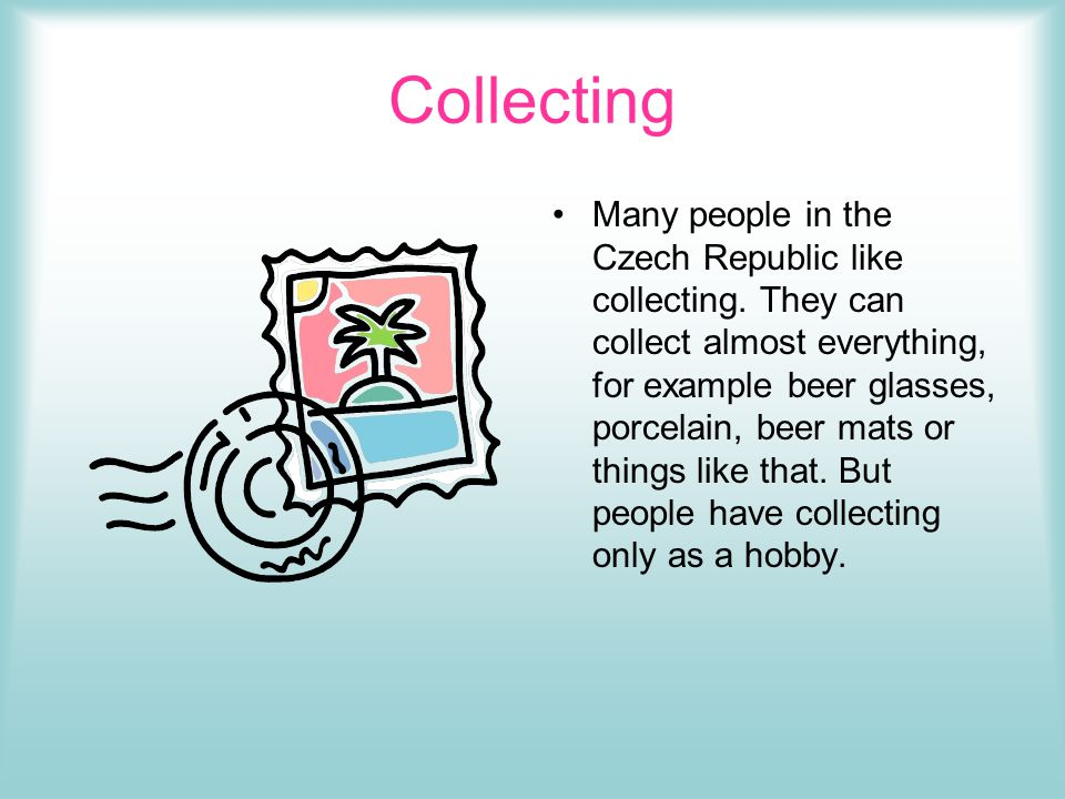 Collecting Many people in the Czech Republic like collecting.
