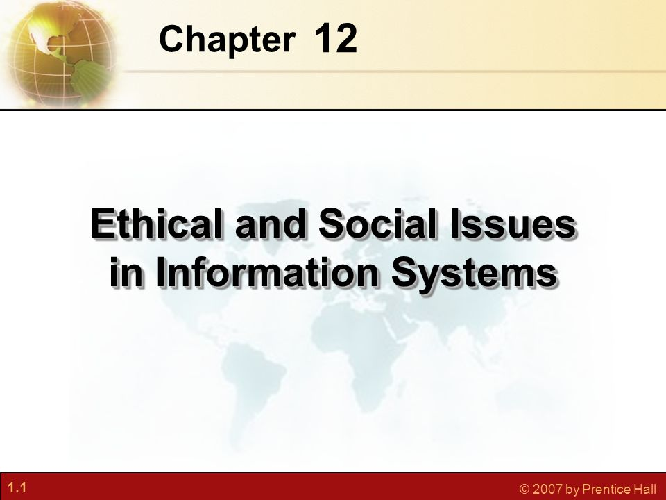 1.12 © 2007 by Prentice Hall Key Technology Trends That Raise Ethical Issues Doubling of computer power More organizations depend on computer systems for critical operations Rapidly declining data storage costs Organizations can easily maintain detailed databases on individuals Networking advances and the Internet Copying data from one location to another and accessing personal data from remote locations are much easier Understanding Ethical and Social Issues Related to Systems Essentials of Business Information Systems Chapter 12 Ethical and Social Issues in Information Systems