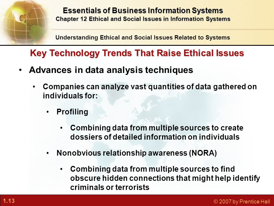 1.13 © 2007 by Prentice Hall Key Technology Trends That Raise Ethical Issues Advances in data analysis techniques Companies can analyze vast quantitie