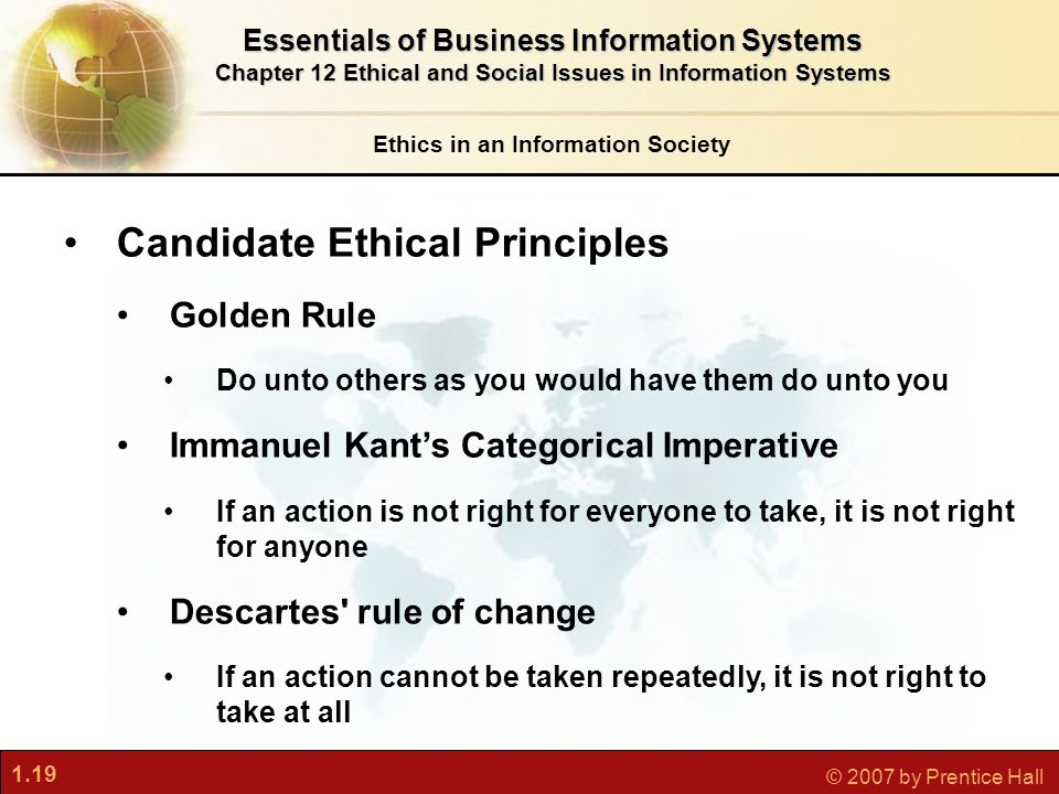 1.19 © 2007 by Prentice Hall Ethics in an Information Society Essentials of Business Information Systems Chapter 12 Ethical and Social Issues in Information Systems Candidate Ethical Principles Golden Rule Do unto others as you would have them do unto you Immanuel Kant's Categorical Imperative If an action is not right for everyone to take, it is not right for anyone Descartes rule of change If an action cannot be taken repeatedly, it is not right to take at all
