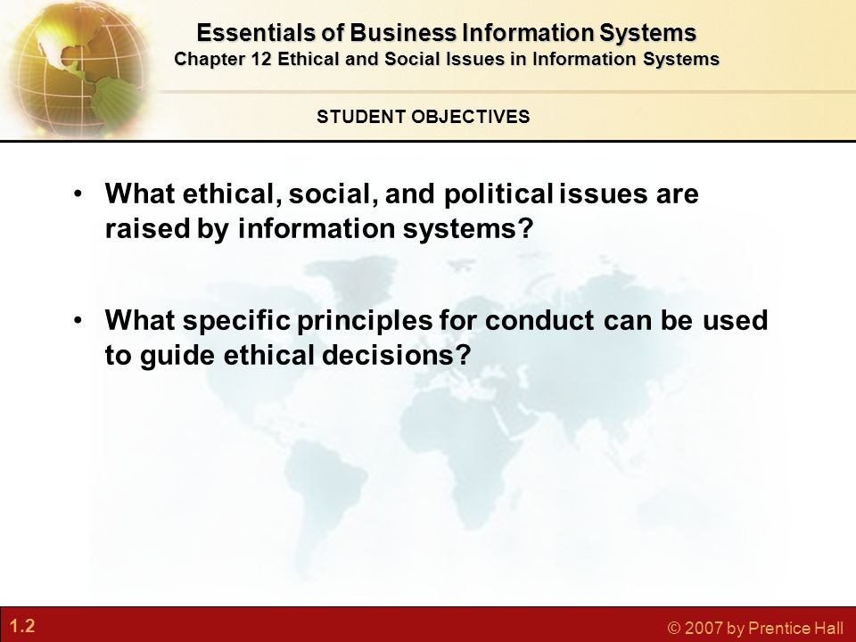 1.2 © 2007 by Prentice Hall STUDENT OBJECTIVES Essentials of Business Information Systems Chapter 12 Ethical and Social Issues in Information Systems What ethical, social, and political issues are raised by information systems.