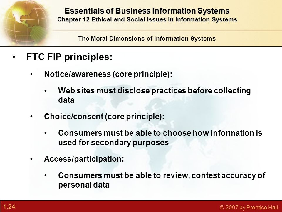 1.24 © 2007 by Prentice Hall The Moral Dimensions of Information Systems Essentials of Business Information Systems Chapter 12 Ethical and Social Issues in Information Systems FTC FIP principles: Notice/awareness (core principle): Web sites must disclose practices before collecting data Choice/consent (core principle): Consumers must be able to choose how information is used for secondary purposes Access/participation: Consumers must be able to review, contest accuracy of personal data