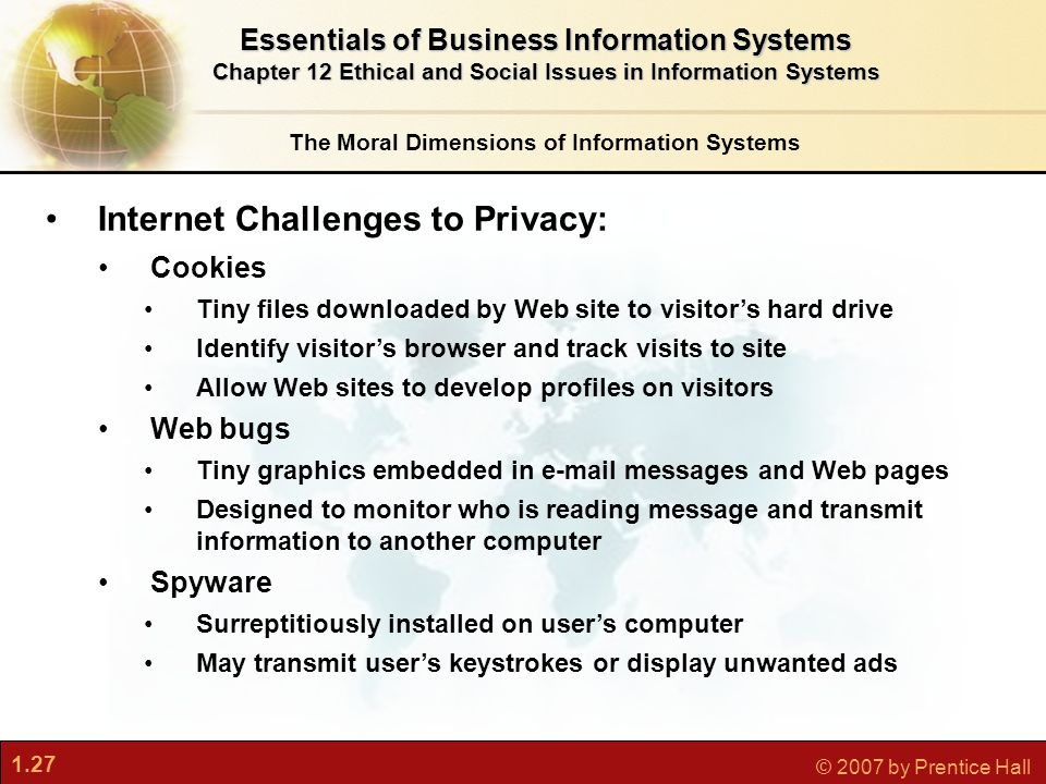 1.27 © 2007 by Prentice Hall The Moral Dimensions of Information Systems Essentials of Business Information Systems Chapter 12 Ethical and Social Issu