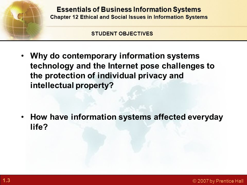 1.34 © 2007 by Prentice Hall The Moral Dimensions of Information Systems Essentials of Business Information Systems Chapter 12 Ethical and Social Issues in Information Systems Challenges to Intellectual Property Rights Digital media different from physical media (e.g.
